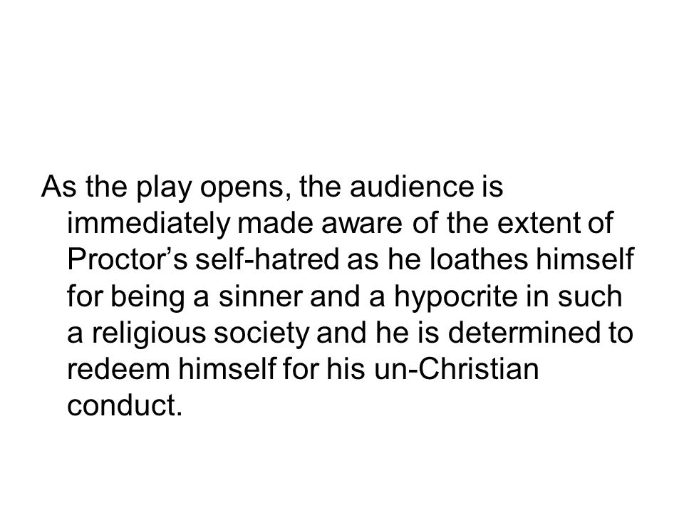As the play opens, the audience is immediately made aware of the extent of Proctor's self-hatred as he loathes himself for being a sinner and a hypocrite in such a religious society and he is determined to redeem himself for his un-Christian conduct.