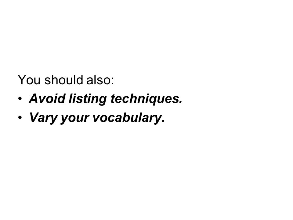 You should also: Avoid listing techniques. Vary your vocabulary.
