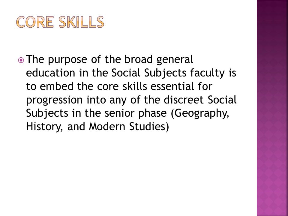  The purpose of the broad general education in the Social Subjects faculty is to embed the core skills essential for progression into any of the discreet Social Subjects in the senior phase (Geography, History, and Modern Studies)