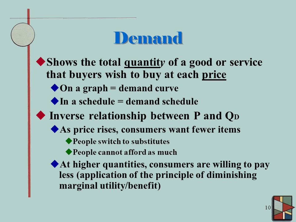 10 Demand  Shows the total quantity of a good or service that buyers wish to buy at each price  On a graph = demand curve  In a schedule = demand schedule  Inverse relationship between P and Q D  As price rises, consumers want fewer items  People switch to substitutes  People cannot afford as much  At higher quantities, consumers are willing to pay less (application of the principle of diminishing marginal utility/benefit)