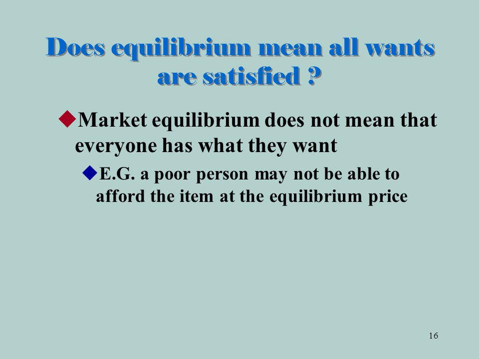 16 Does equilibrium mean all wants are satisfied .
