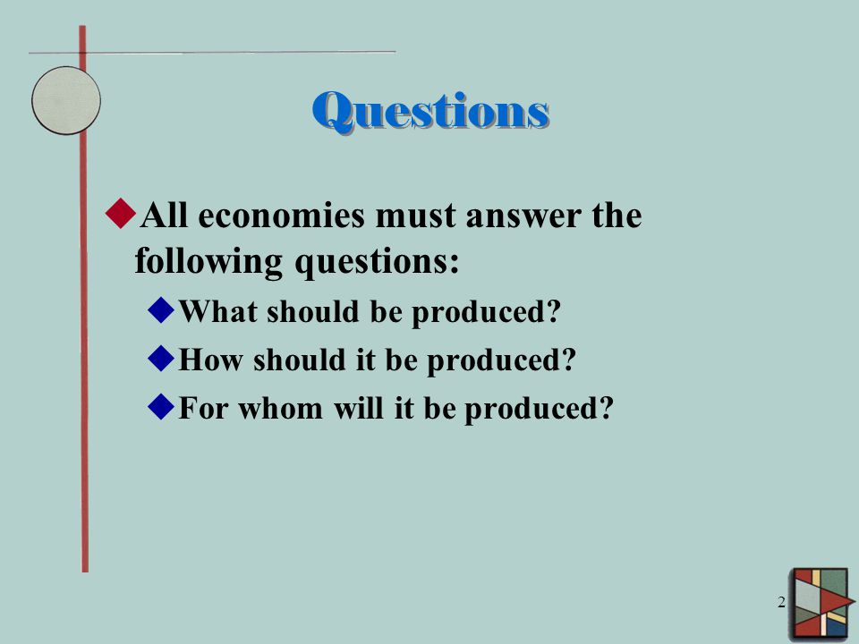 2 Questions  All economies must answer the following questions:  What should be produced.