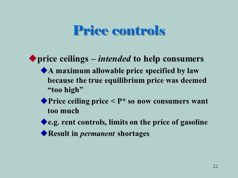 22 Price controls  price ceilings – intended to help consumers  A maximum allowable price specified by law because the true equilibrium price was deemed too high  Price ceiling price < P* so now consumers want too much  e.g.