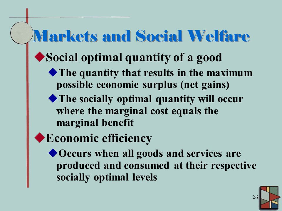 26 Markets and Social Welfare  Social optimal quantity of a good  The quantity that results in the maximum possible economic surplus (net gains)  The socially optimal quantity will occur where the marginal cost equals the marginal benefit  Economic efficiency  Occurs when all goods and services are produced and consumed at their respective socially optimal levels