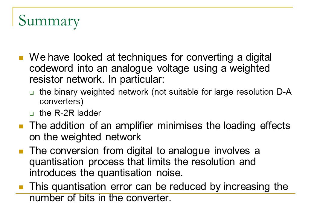 Summary We have looked at techniques for converting a digital codeword into an analogue voltage using a weighted resistor network. In particular:  th