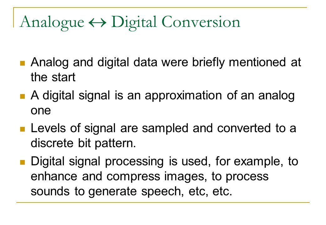 Analogue  Digital Conversion Analog and digital data were briefly mentioned at the start A digital signal is an approximation of an analog one Levels