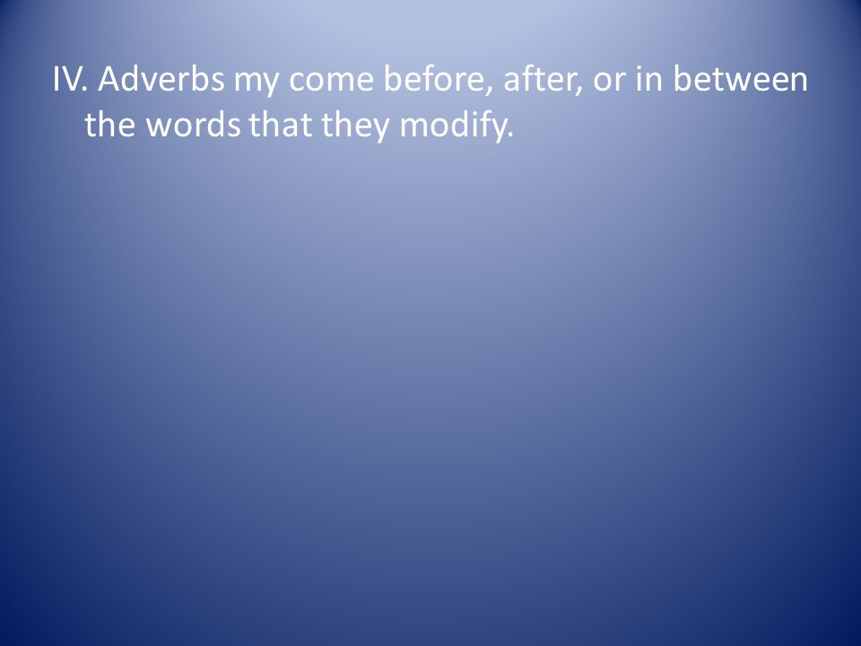IV. Adverbs my come before, after, or in between the words that they modify.