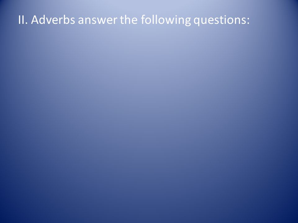 II. Adverbs answer the following questions:
