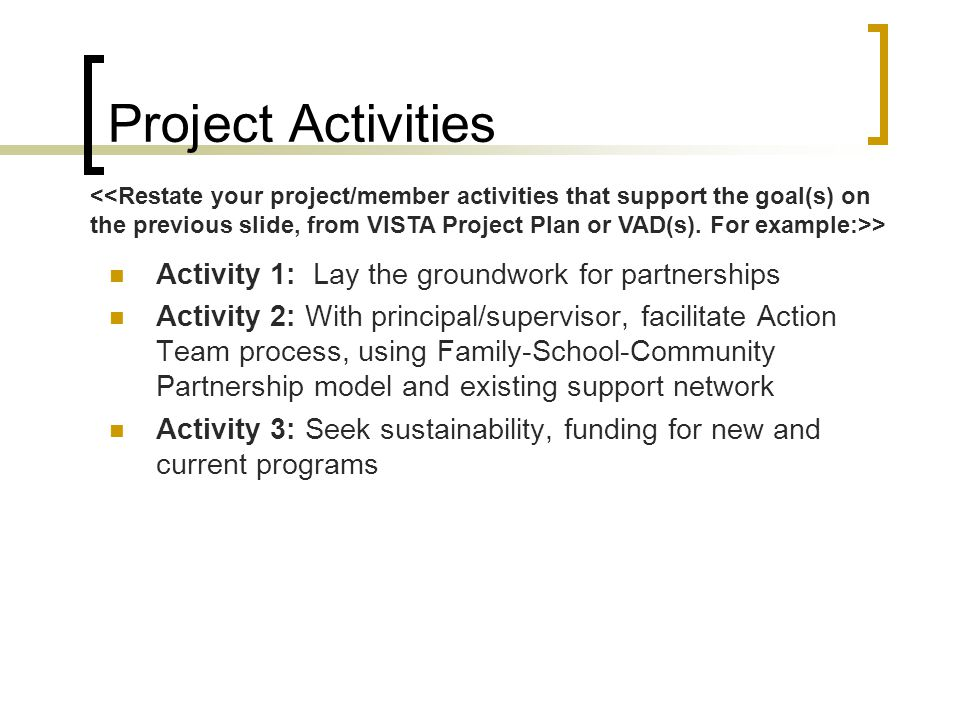 Project Activities Activity 1: Lay the groundwork for partnerships Activity 2: With principal/supervisor, facilitate Action Team process, using Family
