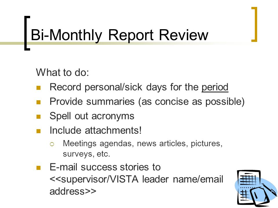 Bi-Monthly Report Review What to do: Record personal/sick days for the period Provide summaries (as concise as possible) Spell out acronyms Include at