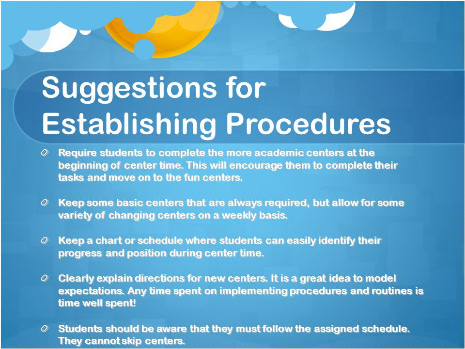 Suggestions for Establishing Procedures Require students to complete the more academic centers at the beginning of center time.