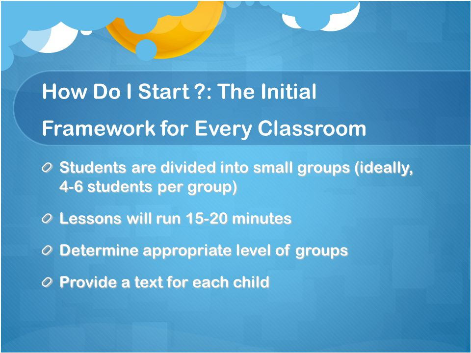 How Do I Start : The Initial Framework for Every Classroom Students are divided into small groups (ideally, 4-6 students per group) Lessons will run 15-20 minutes Determine appropriate level of groups Provide a text for each child