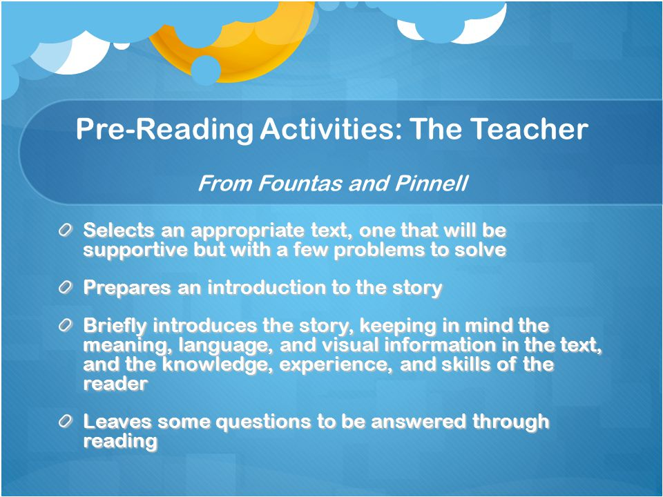 Pre-Reading Activities: The Teacher From Fountas and Pinnell Selects an appropriate text, one that will be supportive but with a few problems to solve Prepares an introduction to the story Briefly introduces the story, keeping in mind the meaning, language, and visual information in the text, and the knowledge, experience, and skills of the reader Leaves some questions to be answered through reading