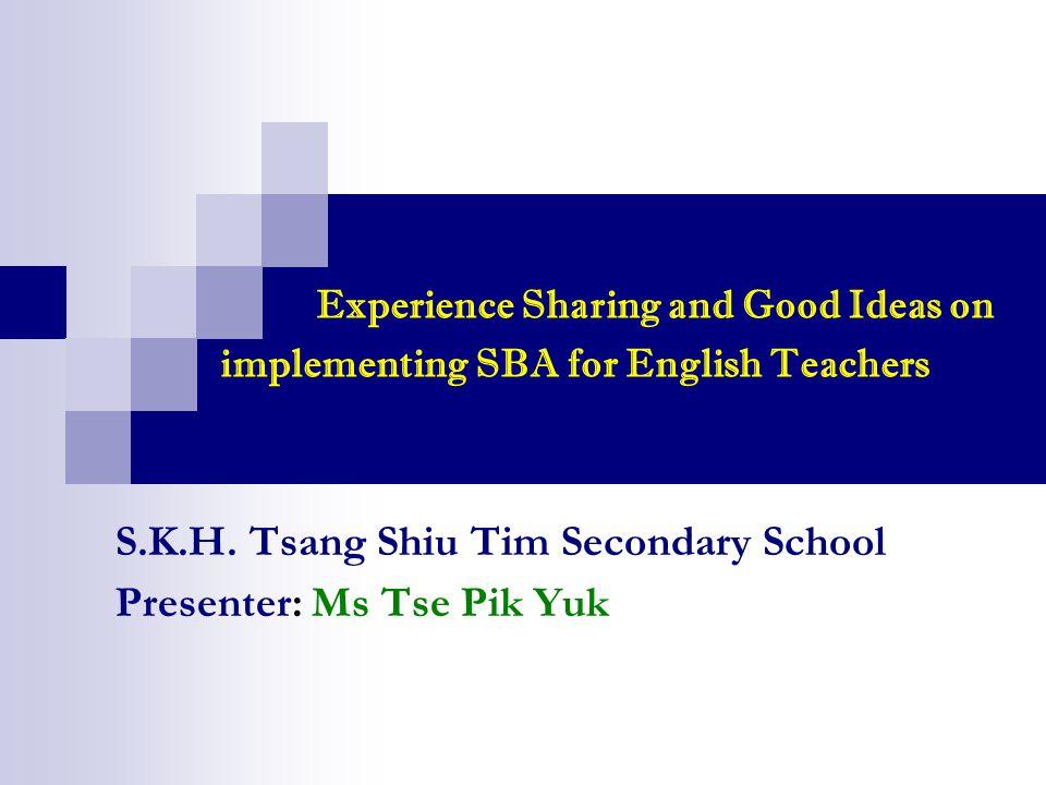 Experience Sharing and Good Ideas on implementing SBA for English Teachers S.K.H. Tsang Shiu Tim Secondary School Presenter: Ms Tse Pik Yuk