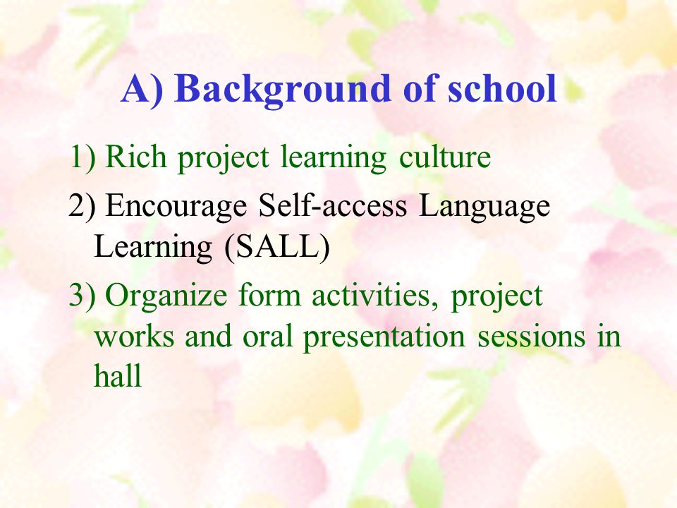 A) Background of school 1) Rich project learning culture 2) Encourage Self-access Language Learning (SALL) 3) Organize form activities, project works