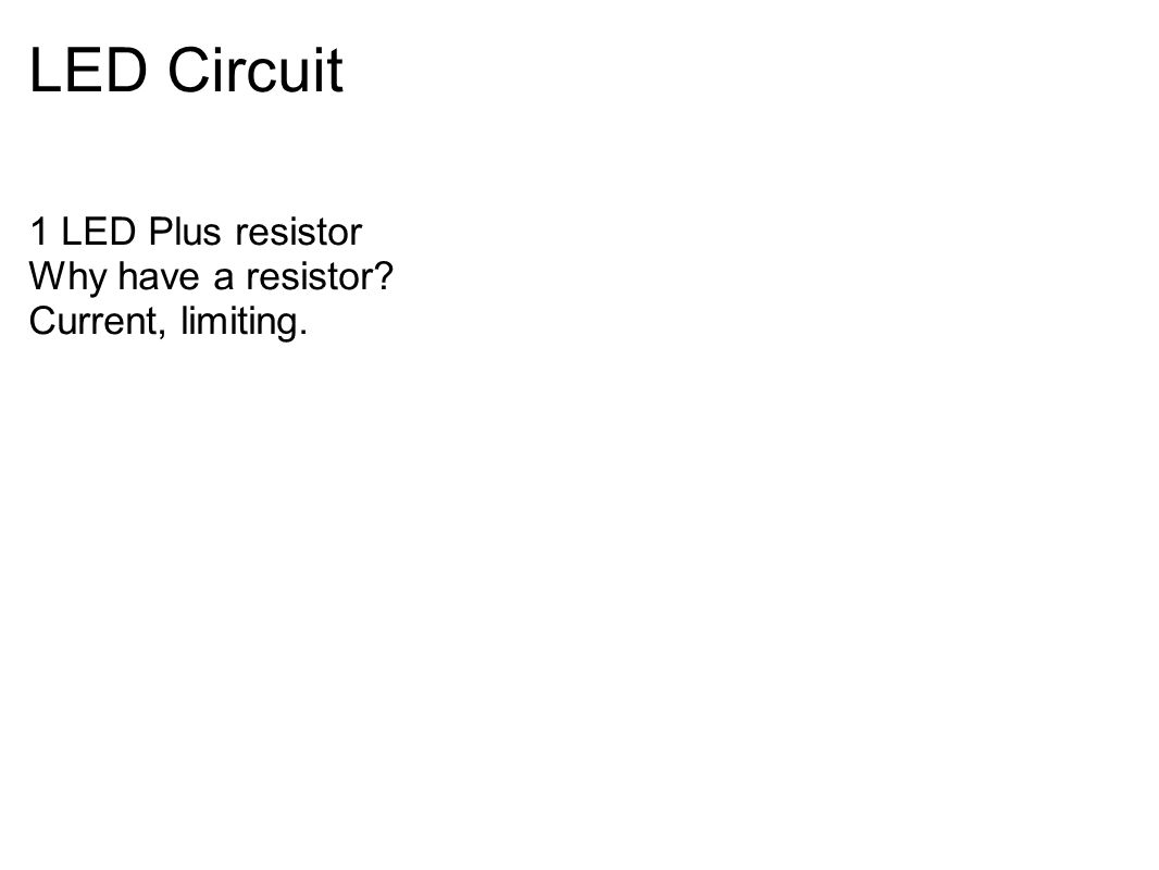 LED Circuit 1 LED Plus resistor Why have a resistor? Current, limiting.