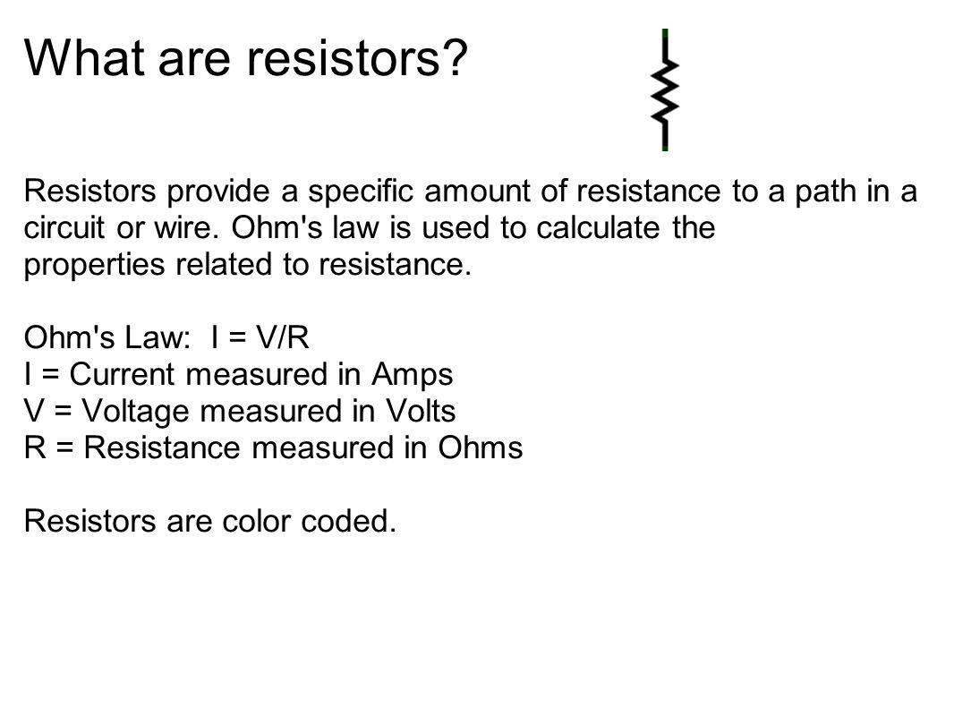 What are resistors? Resistors provide a specific amount of resistance to a path in a circuit or wire. Ohm's law is used to calculate the properties re