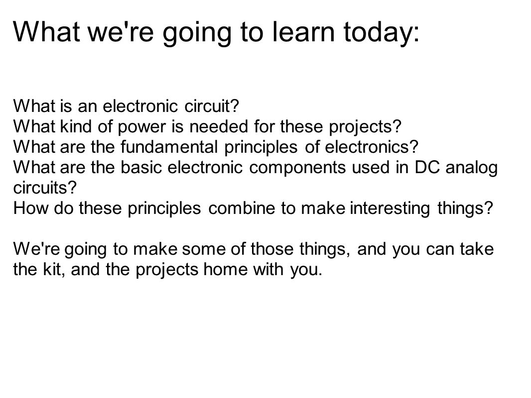 What we're going to learn today: What is an electronic circuit? What kind of power is needed for these projects? What are the fundamental principles o