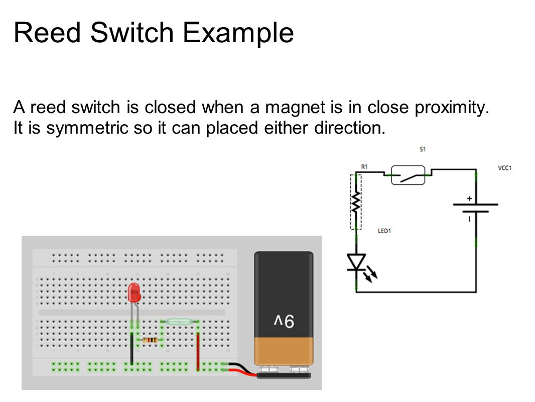 Reed Switch Example A reed switch is closed when a magnet is in close proximity. It is symmetric so it can placed either direction.