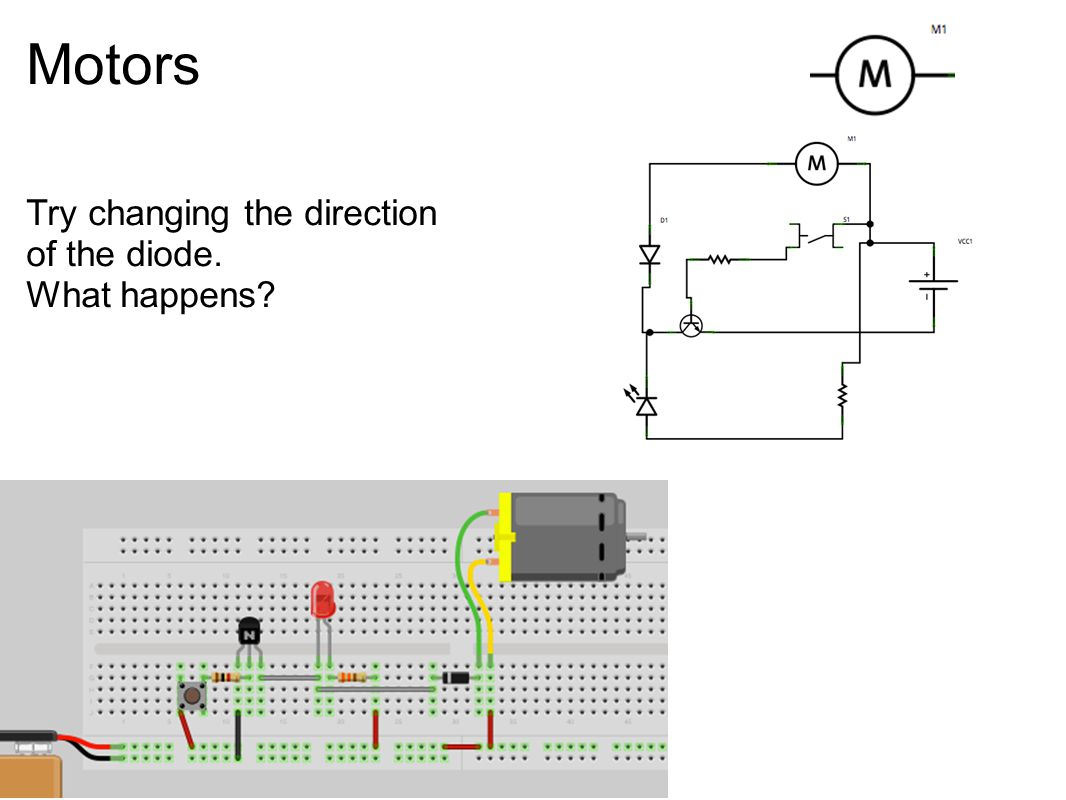 Motors Try changing the direction of the diode. What happens?