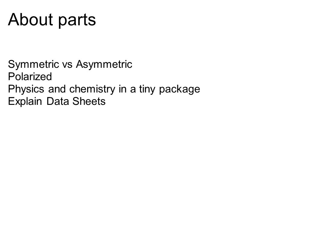 About parts Symmetric vs Asymmetric Polarized Physics and chemistry in a tiny package Explain Data Sheets