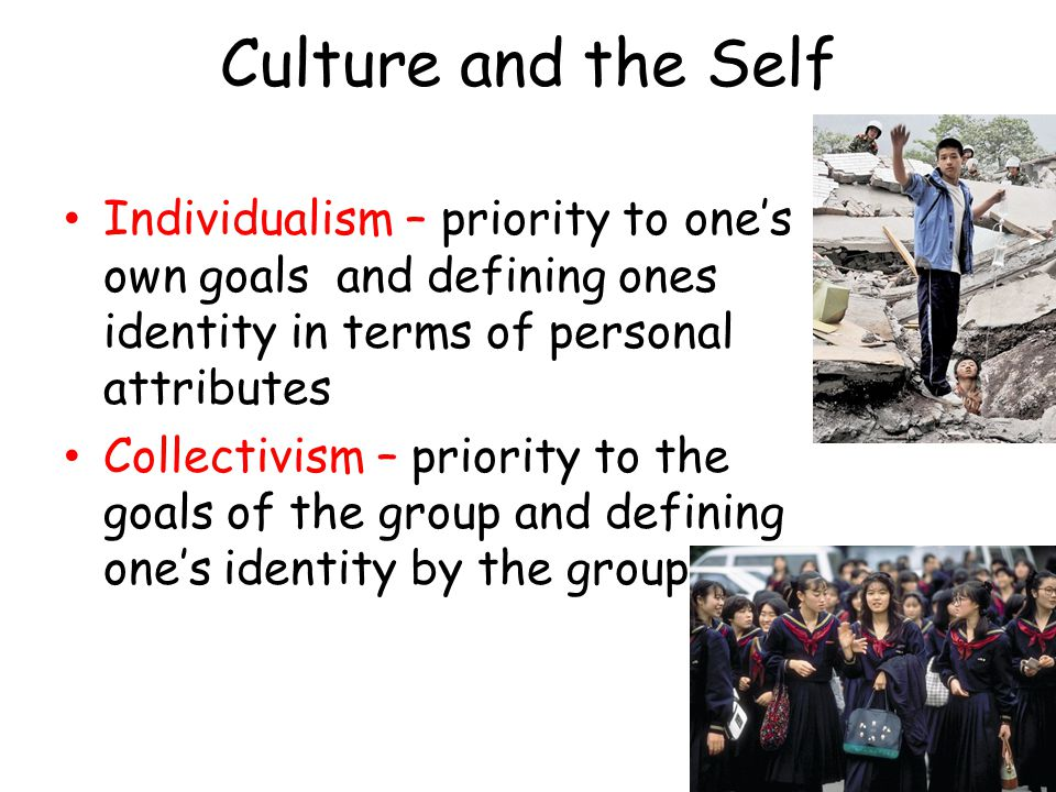 Culture and the Self Individualism – priority to one's own goals and defining ones identity in terms of personal attributes Collectivism – priority to