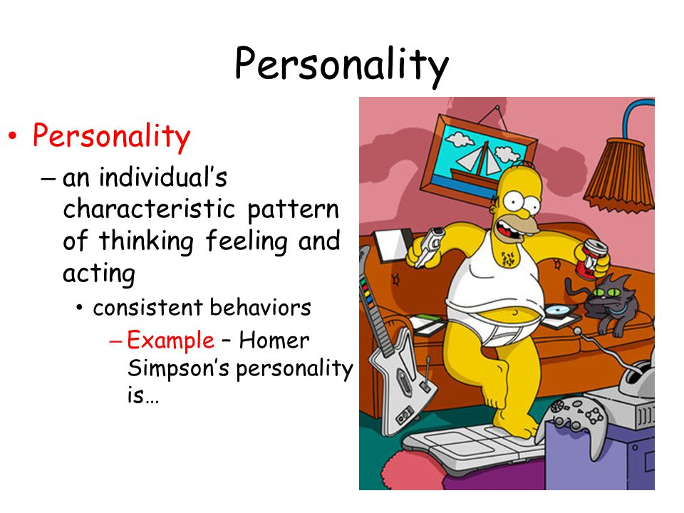 Personality – an individual's characteristic pattern of thinking feeling and acting consistent behaviors – Example – Homer Simpson's personality is…