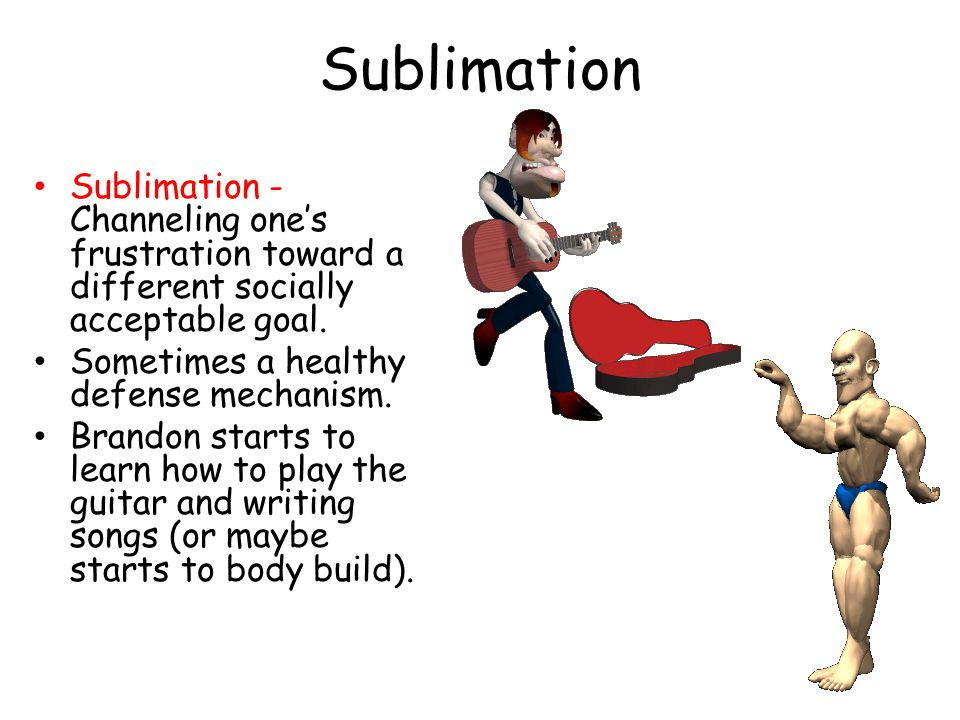 Sublimation Sublimation - Channeling one's frustration toward a different socially acceptable goal.