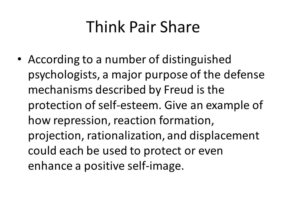Think Pair Share According to a number of distinguished psychologists, a major purpose of the defense mechanisms described by Freud is the protection of self-esteem.