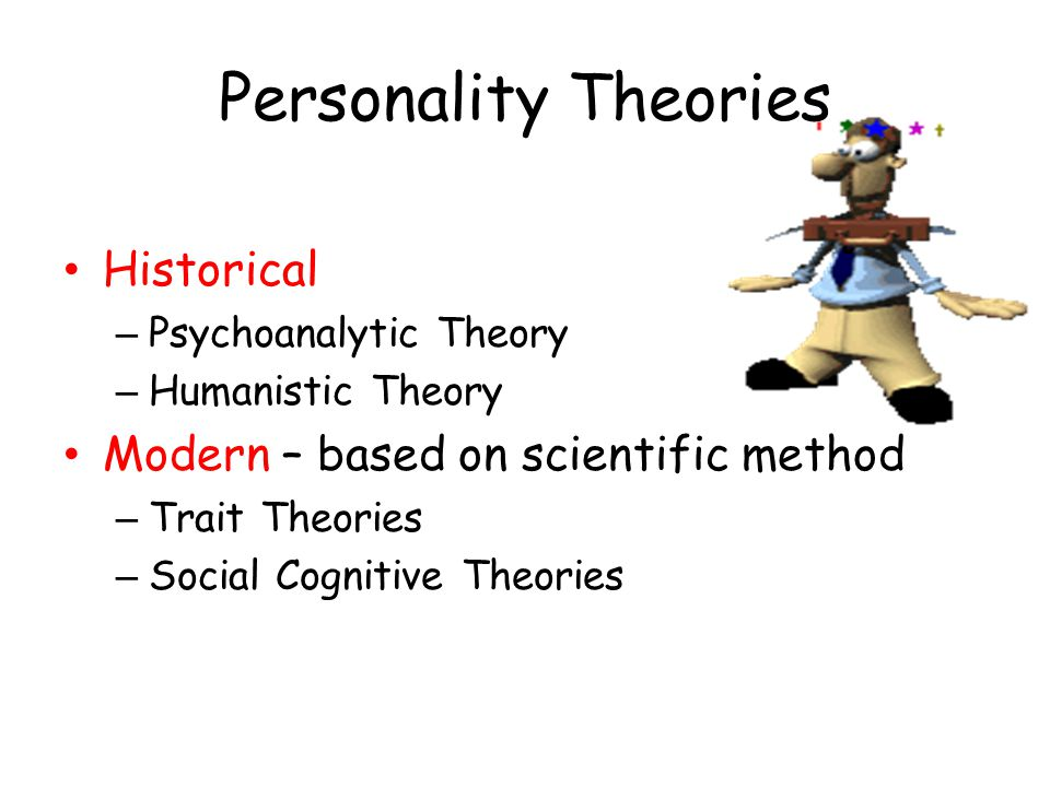 Personality Theories Historical – Psychoanalytic Theory – Humanistic Theory Modern – based on scientific method – Trait Theories – Social Cognitive Th