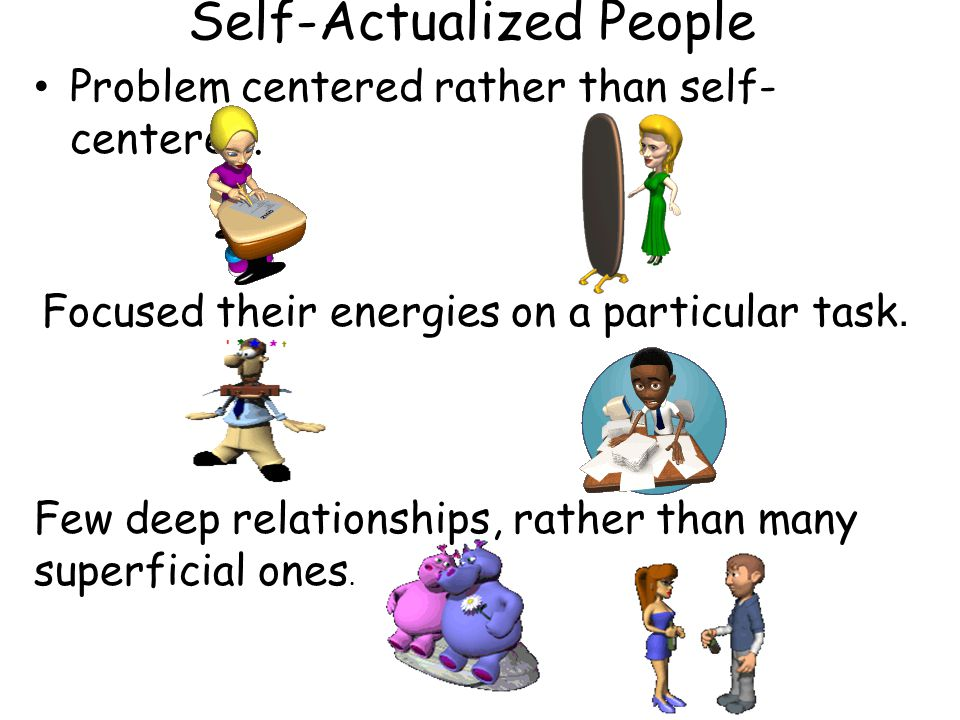 Self-Actualized People Problem centered rather than self- centered.