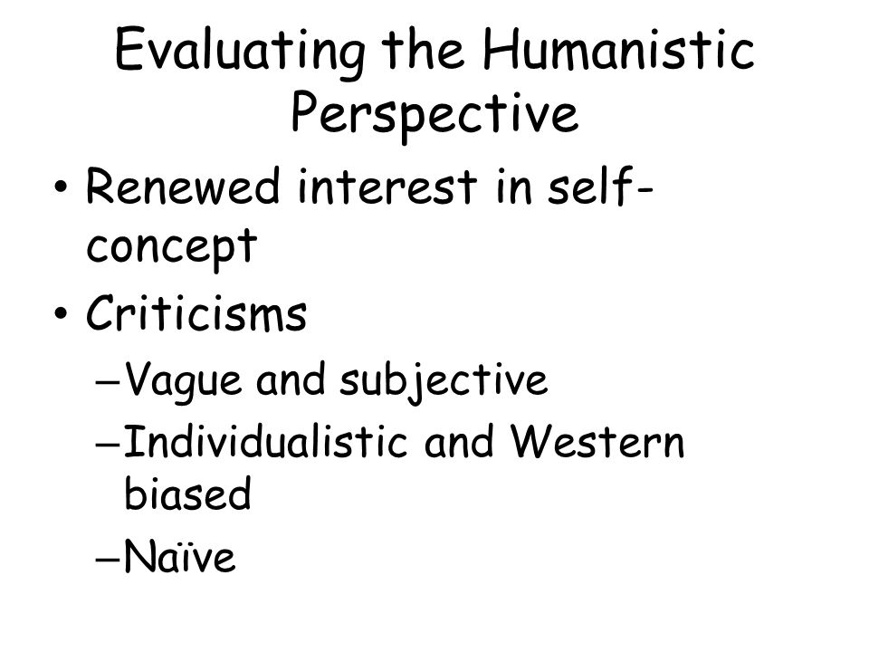 Evaluating the Humanistic Perspective Renewed interest in self- concept Criticisms – Vague and subjective – Individualistic and Western biased – Naïve