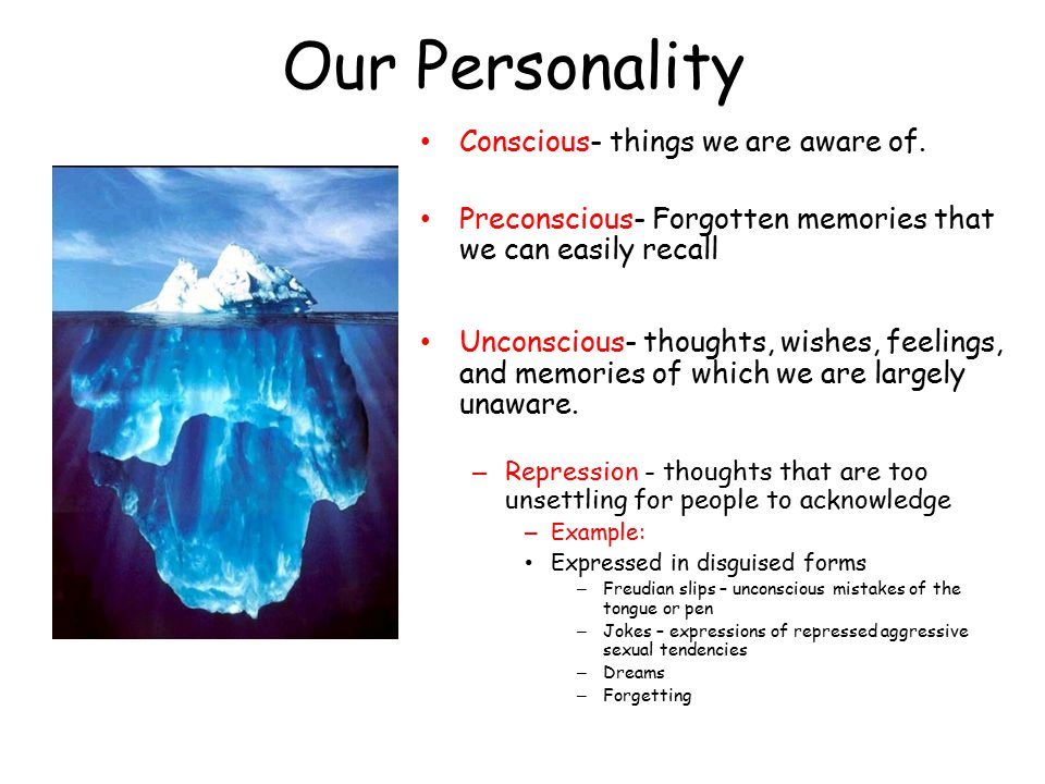 Our Personality Conscious- things we are aware of. Preconscious- Forgotten memories that we can easily recall Unconscious- thoughts, wishes, feelings,