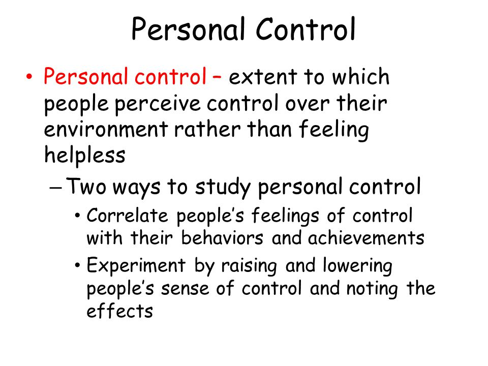Personal Control Personal control – extent to which people perceive control over their environment rather than feeling helpless – Two ways to study pe