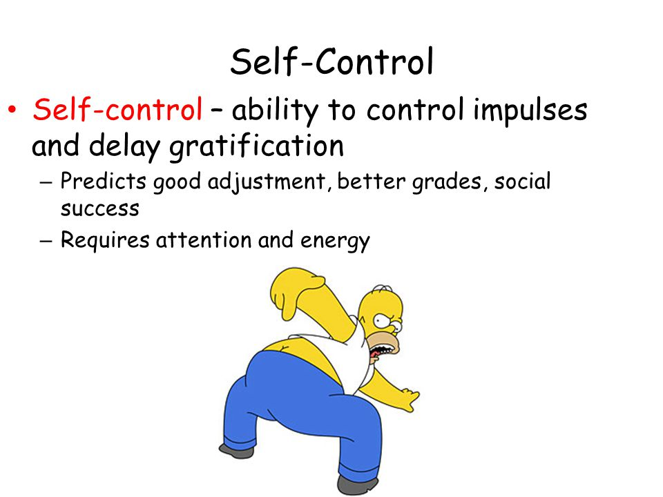 Self-Control Self-control – ability to control impulses and delay gratification – Predicts good adjustment, better grades, social success – Requires a