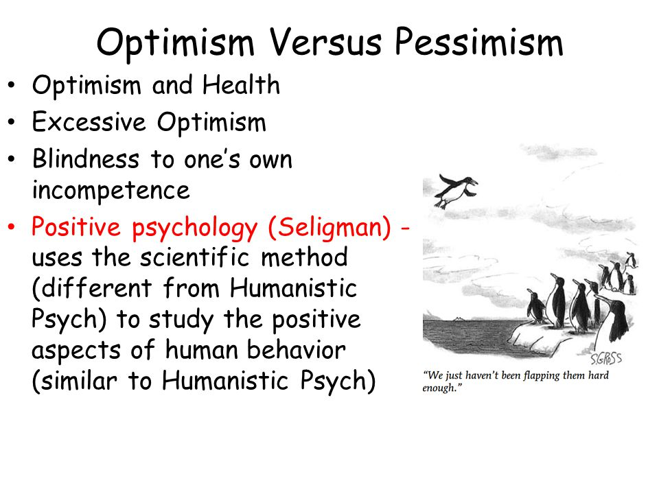 Optimism Versus Pessimism Optimism and Health Excessive Optimism Blindness to one's own incompetence Positive psychology (Seligman) - uses the scienti