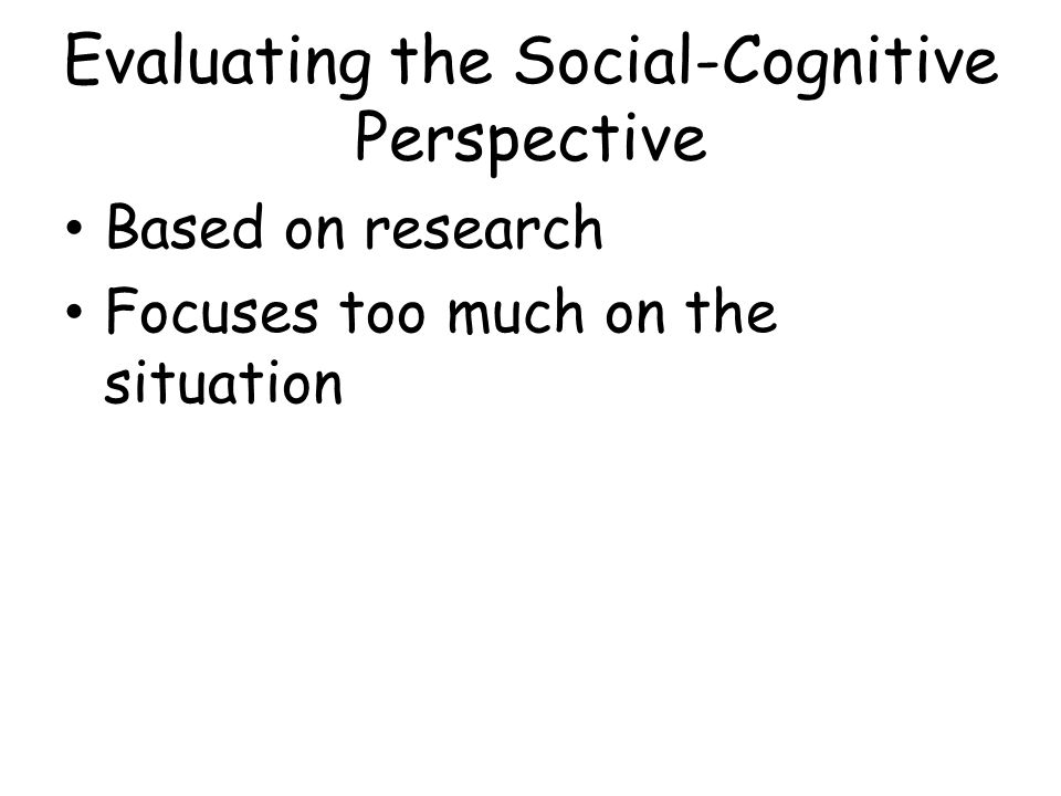 Evaluating the Social-Cognitive Perspective Based on research Focuses too much on the situation