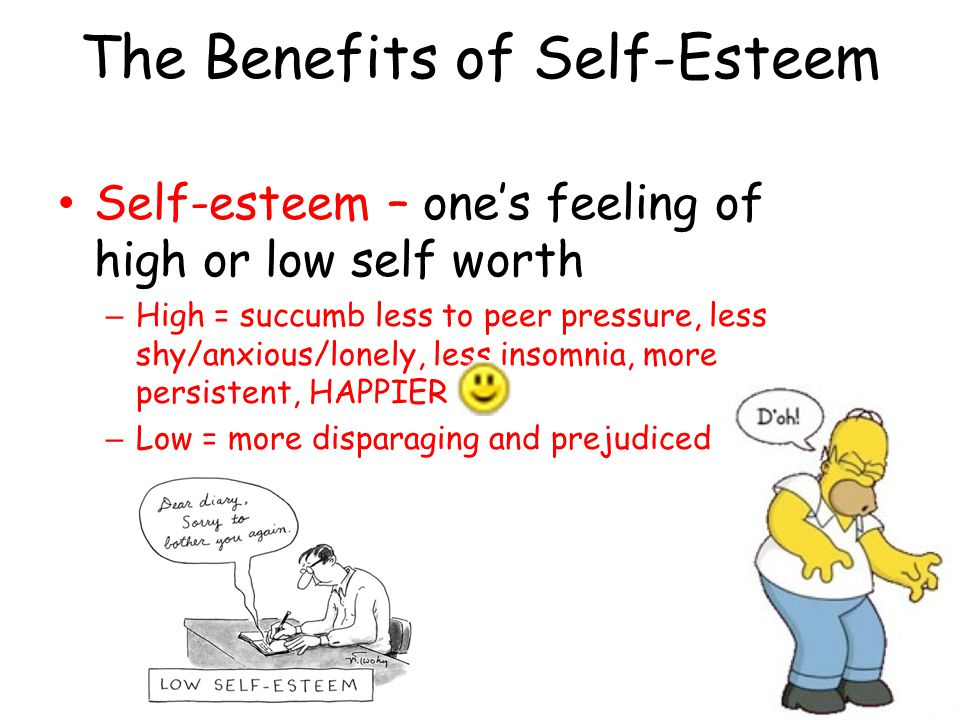 The Benefits of Self-Esteem Self-esteem – one's feeling of high or low self worth – High = succumb less to peer pressure, less shy/anxious/lonely, les