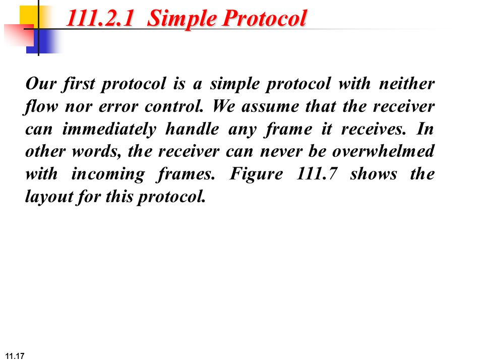 11.17 111.2.1 Simple Protocol Our first protocol is a simple protocol with neither flow nor error control. We assume that the receiver can immediately
