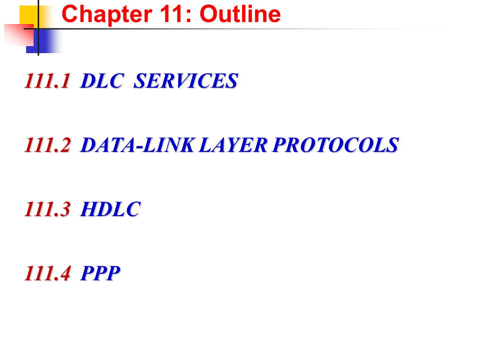 Chapter 11: Outline 111.1 DLC SERVICES 111.1 DLC SERVICES 111.2 DATA-LINK LAYER PROTOCOLS 111.2 DATA-LINK LAYER PROTOCOLS 111.3 HDLC 111.3 HDLC 111.4 PPP 111.4 PPP