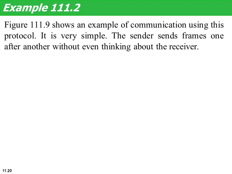 Figure 111.9 shows an example of communication using this protocol. It is very simple. The sender sends frames one after another without even thinking
