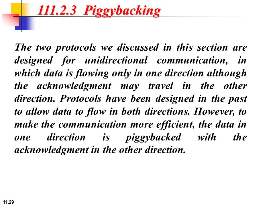 11.29 111.2.3 Piggybacking The two protocols we discussed in this section are designed for unidirectional communication, in which data is flowing only