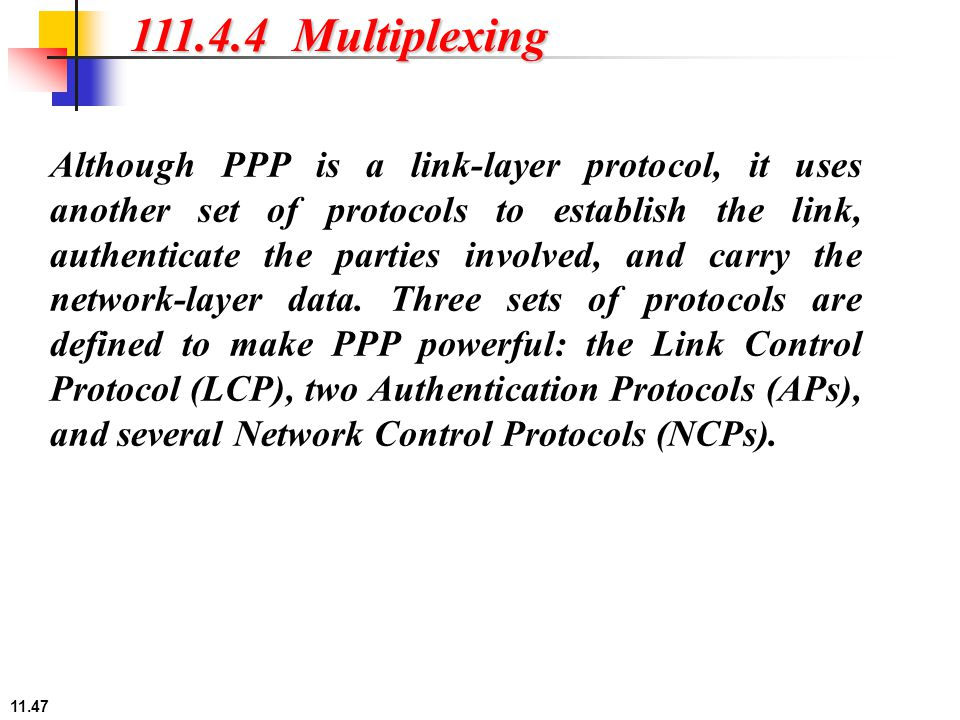 11.47 111.4.4 Multiplexing Although PPP is a link-layer protocol, it uses another set of protocols to establish the link, authenticate the parties inv