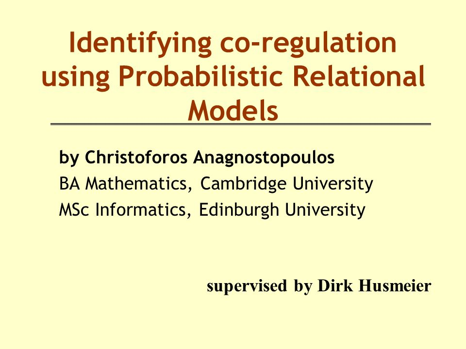 Identifying co-regulation using Probabilistic Relational Models by Christoforos Anagnostopoulos BA Mathematics, Cambridge University MSc Informatics, Edinburgh University supervised by Dirk Husmeier