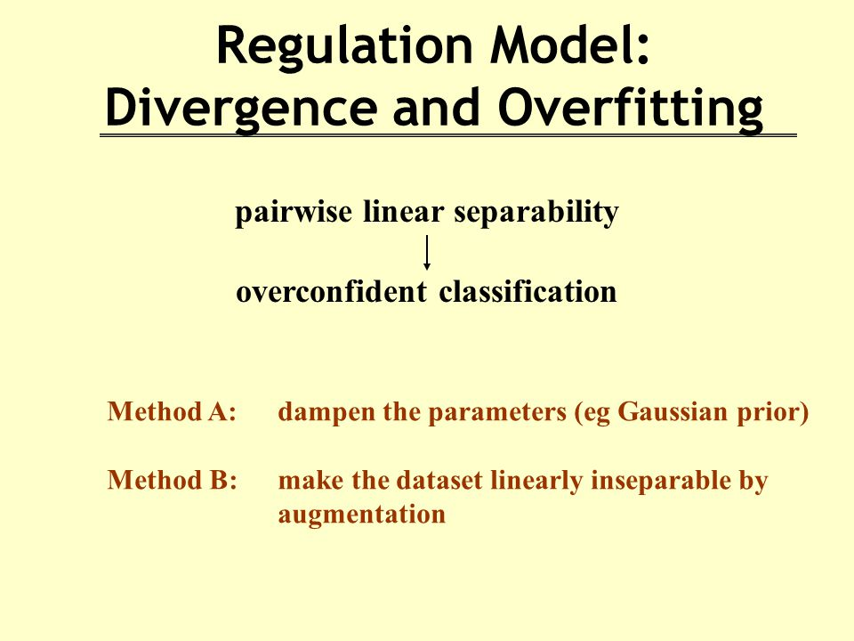Regulation Model: Divergence and Overfitting pairwise linear separability overconfident classification Method A: dampen the parameters (eg Gaussian prior) Method B: make the dataset linearly inseparable by augmentation