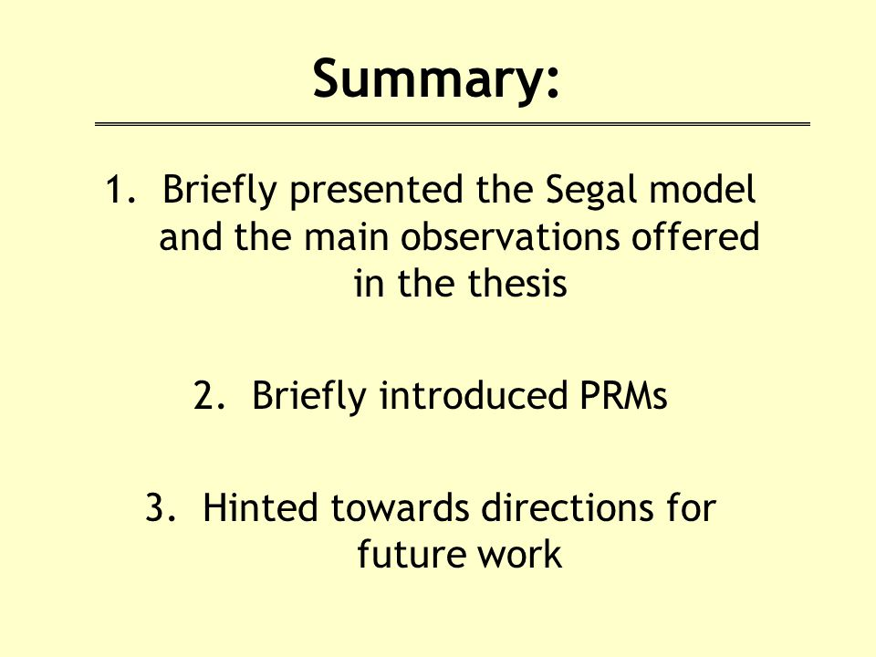 Summary: 1.Briefly presented the Segal model and the main observations offered in the thesis 2.Briefly introduced PRMs 3.Hinted towards directions for future work