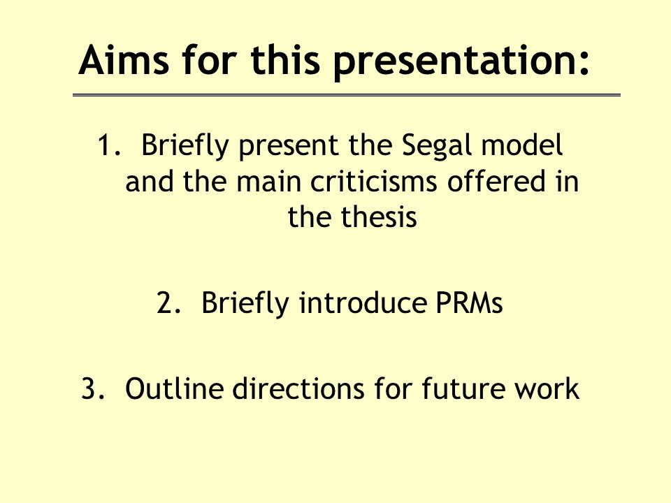 Aims for this presentation: 1.Briefly present the Segal model and the main criticisms offered in the thesis 2.Briefly introduce PRMs 3.Outline directions for future work