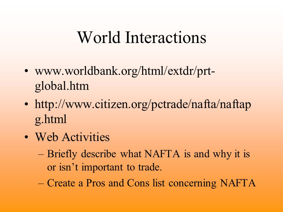 World Interactions www.worldbank.org/html/extdr/prt- global.htm http://www.citizen.org/pctrade/nafta/naftap g.html Web Activities –Briefly describe what NAFTA is and why it is or isn't important to trade.