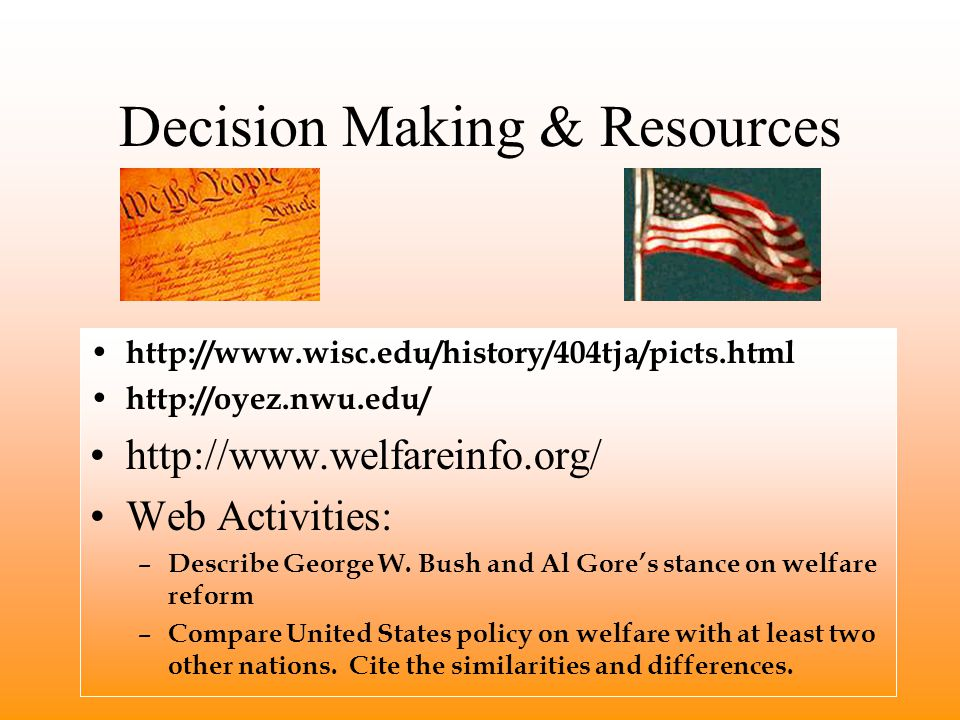 Decision Making & Resources http://www.wisc.edu/history/404tja/picts.html http://oyez.nwu.edu/ http://www.welfareinfo.org/ Web Activities: – Describe George W.