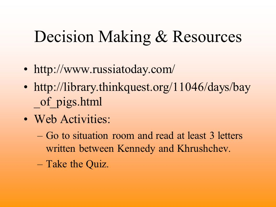 Decision Making & Resources http://www.russiatoday.com/ http://library.thinkquest.org/11046/days/bay _of_pigs.html Web Activities: –Go to situation room and read at least 3 letters written between Kennedy and Khrushchev.